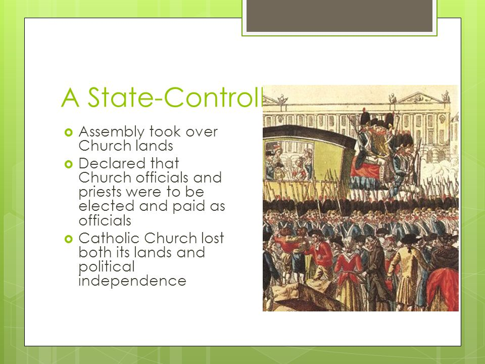 A State-Controlled Church  Assembly took over Church lands  Declared that Church officials and priests were to be elected and paid as officials  Catholic Church lost both its lands and political independence