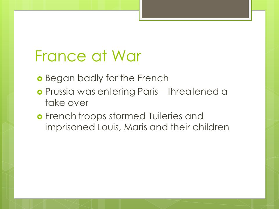 France at War  Began badly for the French  Prussia was entering Paris – threatened a take over  French troops stormed Tuileries and imprisoned Louis, Maris and their children