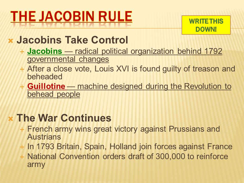  Jacobins Take Control  Jacobins — radical political organization behind 1792 governmental changes  After a close vote, Louis XVI is found guilty of treason and beheaded  Guillotine — machine designed during the Revolution to behead people  The War Continues  French army wins great victory against Prussians and Austrians  In 1793 Britain, Spain, Holland join forces against France  National Convention orders draft of 300,000 to reinforce army