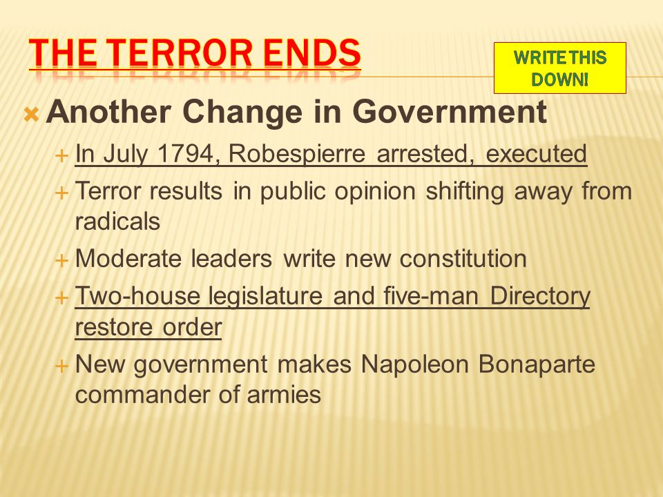  Another Change in Government  In July 1794, Robespierre arrested, executed  Terror results in public opinion shifting away from radicals  Moderate leaders write new constitution  Two-house legislature and five-man Directory restore order  New government makes Napoleon Bonaparte commander of armies