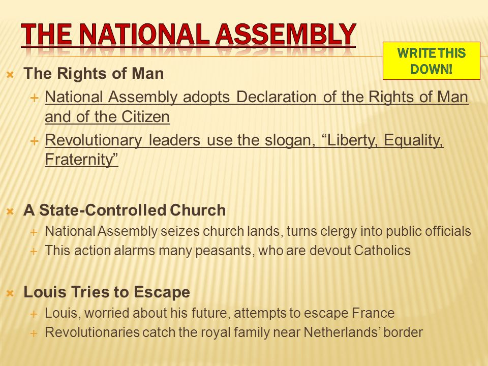  The Rights of Man  National Assembly adopts Declaration of the Rights of Man and of the Citizen  Revolutionary leaders use the slogan, Liberty, Equality, Fraternity  A State-Controlled Church  National Assembly seizes church lands, turns clergy into public officials  This action alarms many peasants, who are devout Catholics  Louis Tries to Escape  Louis, worried about his future, attempts to escape France  Revolutionaries catch the royal family near Netherlands' border