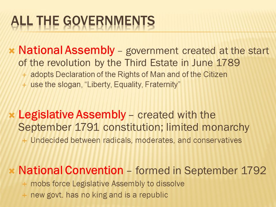  National Assembly – government created at the start of the revolution by the Third Estate in June 1789  adopts Declaration of the Rights of Man and of the Citizen  use the slogan, Liberty, Equality, Fraternity  Legislative Assembly – created with the September 1791 constitution; limited monarchy  Undecided between radicals, moderates, and conservatives  National Convention – formed in September 1792  mobs force Legislative Assembly to dissolve  new govt.