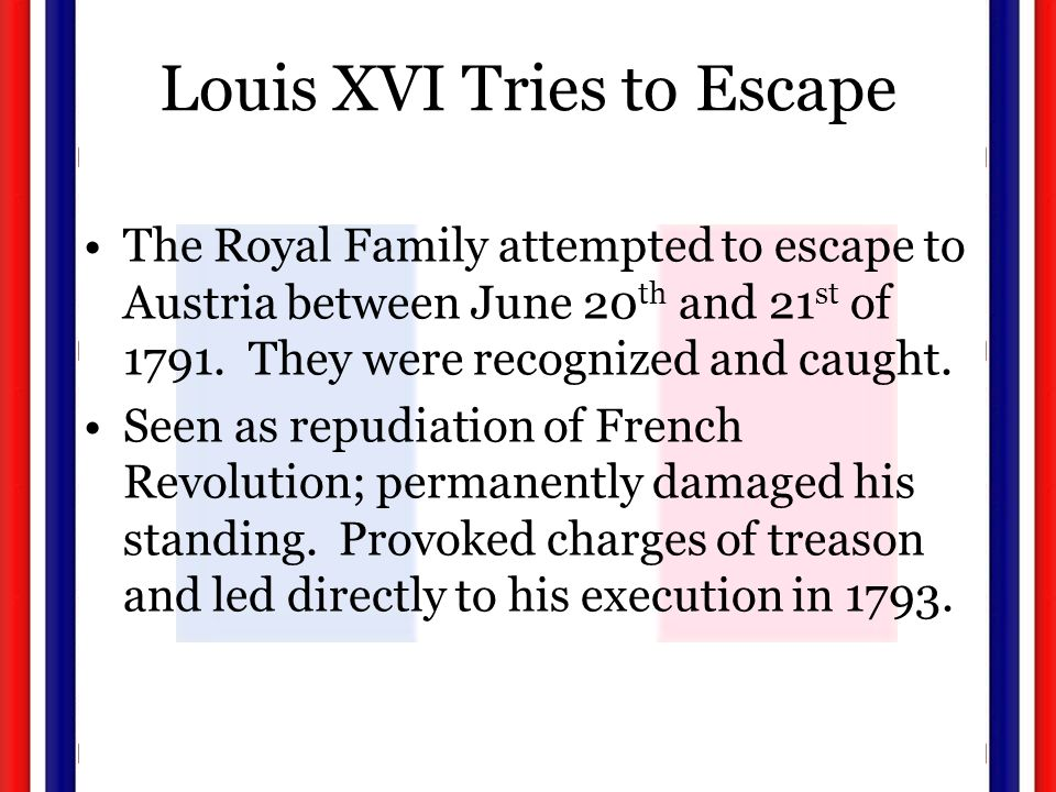 Louis XVI Tries to Escape The Royal Family attempted to escape to Austria between June 20 th and 21 st of 1791.