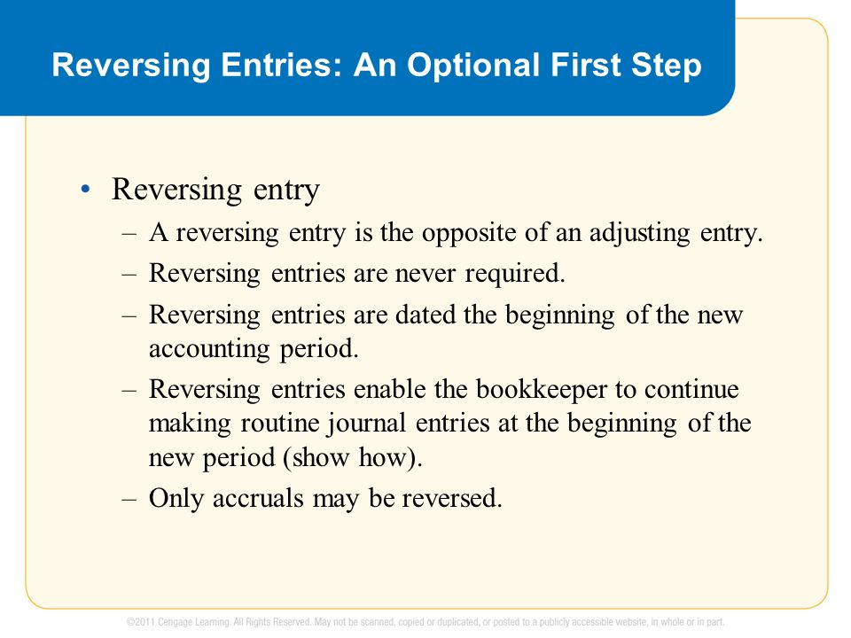 Reversing Entries: An Optional First Step Reversing entry –A reversing entry is the opposite of an adjusting entry.