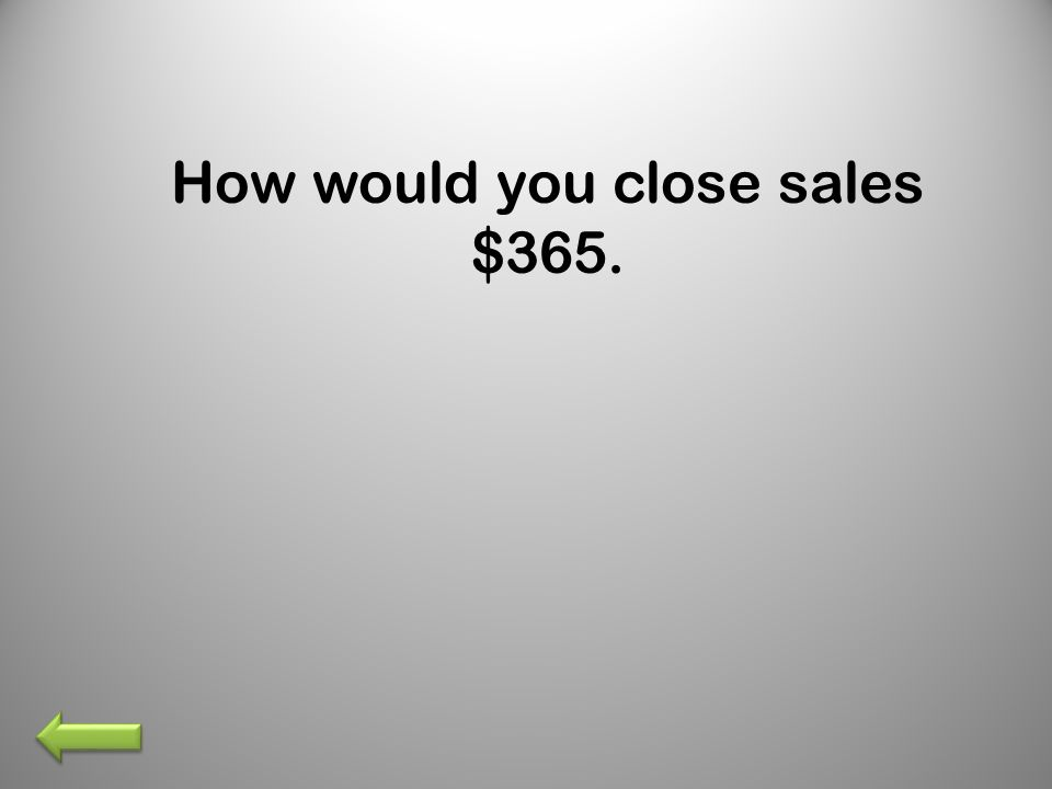 How would you close sales $365.