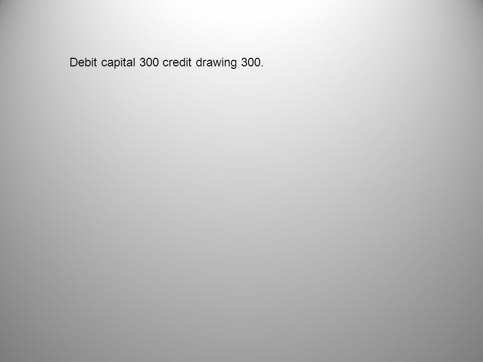 Debit capital 300 credit drawing 300.