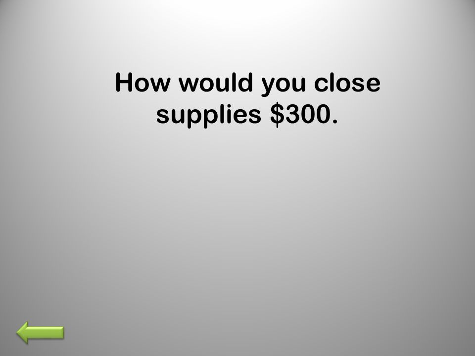 How would you close supplies $300.