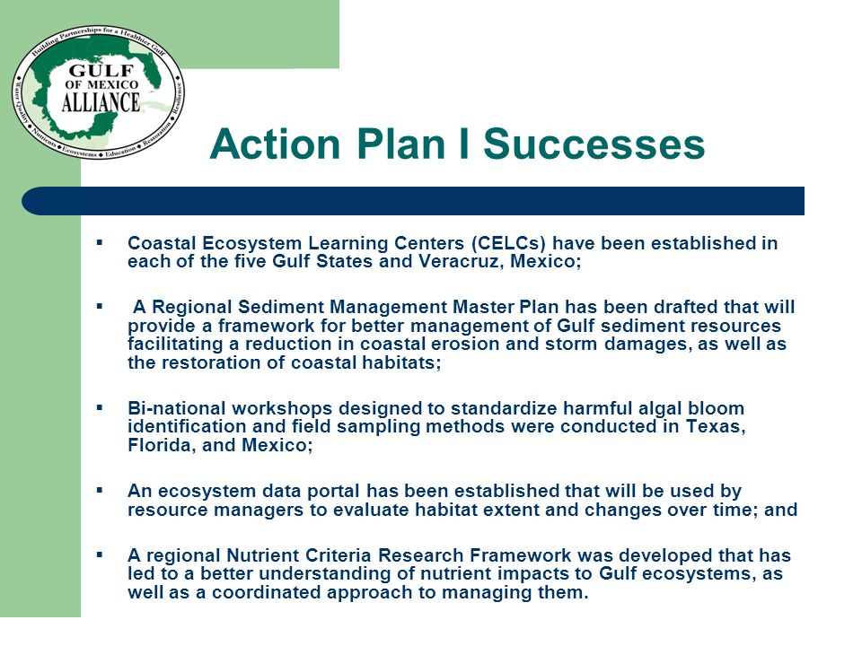 Action Plan I Successes  Coastal Ecosystem Learning Centers (CELCs) have been established in each of the five Gulf States and Veracruz, Mexico;  A Regional Sediment Management Master Plan has been drafted that will provide a framework for better management of Gulf sediment resources facilitating a reduction in coastal erosion and storm damages, as well as the restoration of coastal habitats;  Bi-national workshops designed to standardize harmful algal bloom identification and field sampling methods were conducted in Texas, Florida, and Mexico;  An ecosystem data portal has been established that will be used by resource managers to evaluate habitat extent and changes over time; and  A regional Nutrient Criteria Research Framework was developed that has led to a better understanding of nutrient impacts to Gulf ecosystems, as well as a coordinated approach to managing them.