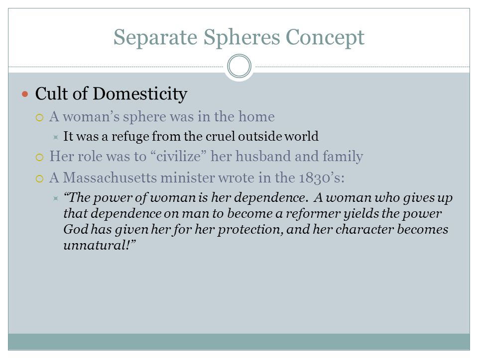 Separate Spheres Concept Cult of Domesticity  A woman's sphere was in the home  It was a refuge from the cruel outside world  Her role was to civilize her husband and family  A Massachusetts minister wrote in the 1830's:  The power of woman is her dependence.