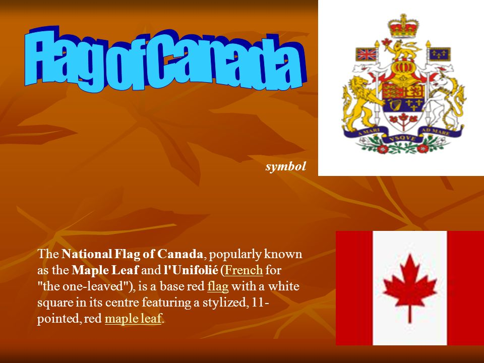 The National Flag of Canada, popularly known as the Maple Leaf and l Unifolié (French for the one-leaved ), is a base red flag with a white square in its centre featuring a stylized, 11- pointed, red maple leaf.Frenchflagmaple leaf symbol