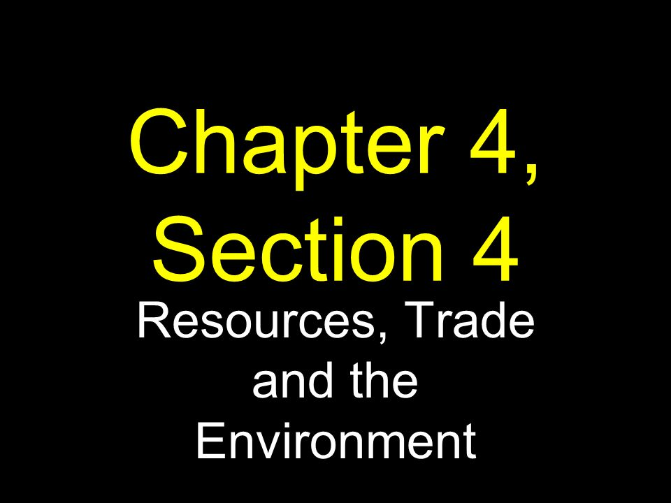 Chapter 4, Section 4 Resources, Trade and the Environment