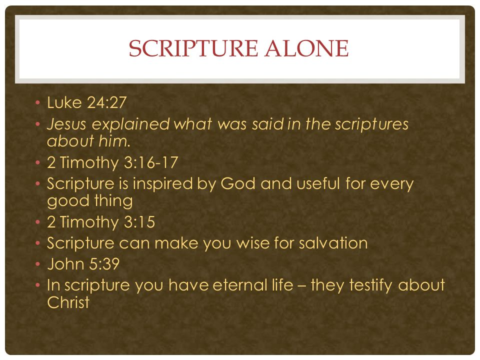 SCRIPTURE ALONE Luke 24:27 Jesus explained what was said in the scriptures  about him