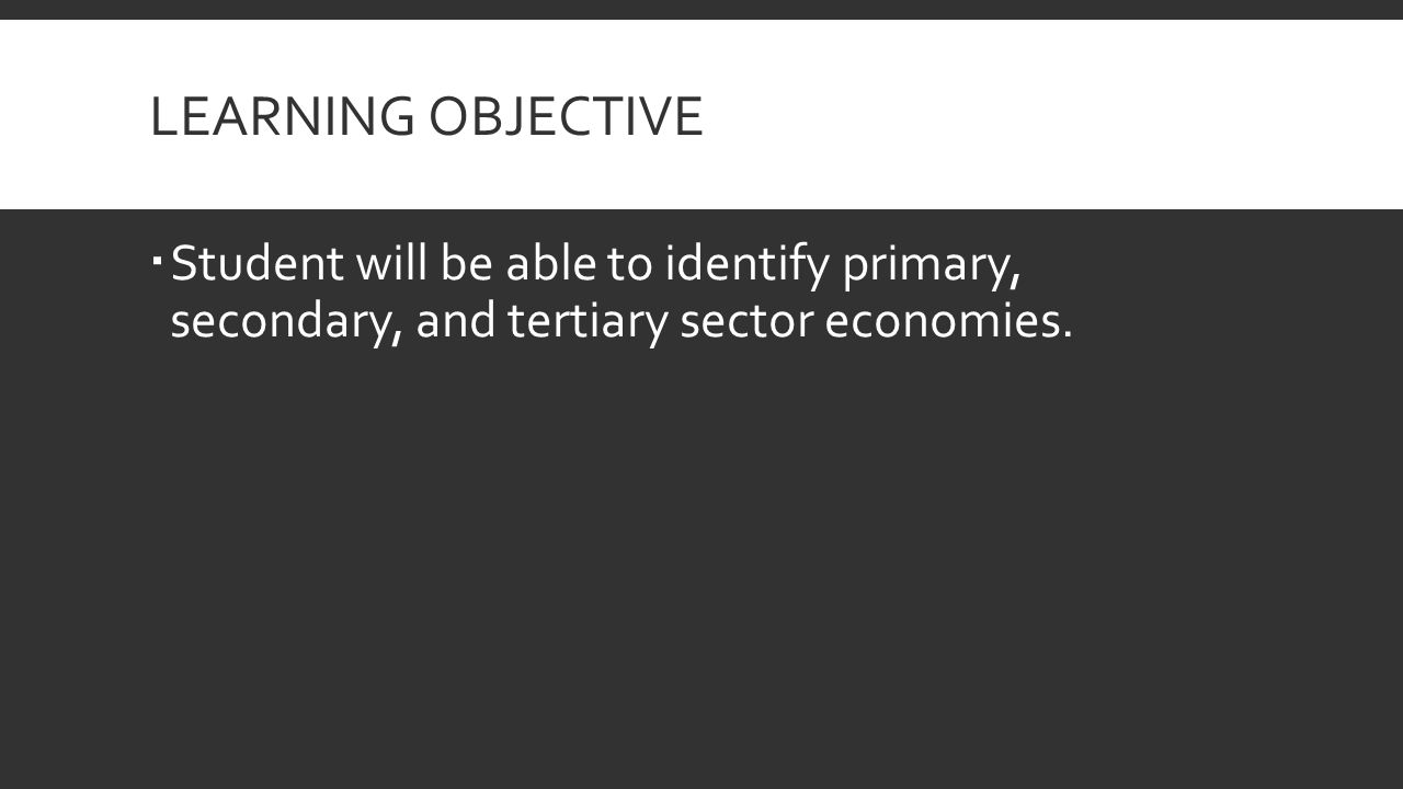 LEARNING OBJECTIVE  Student will be able to identify primary, secondary, and tertiary sector economies.