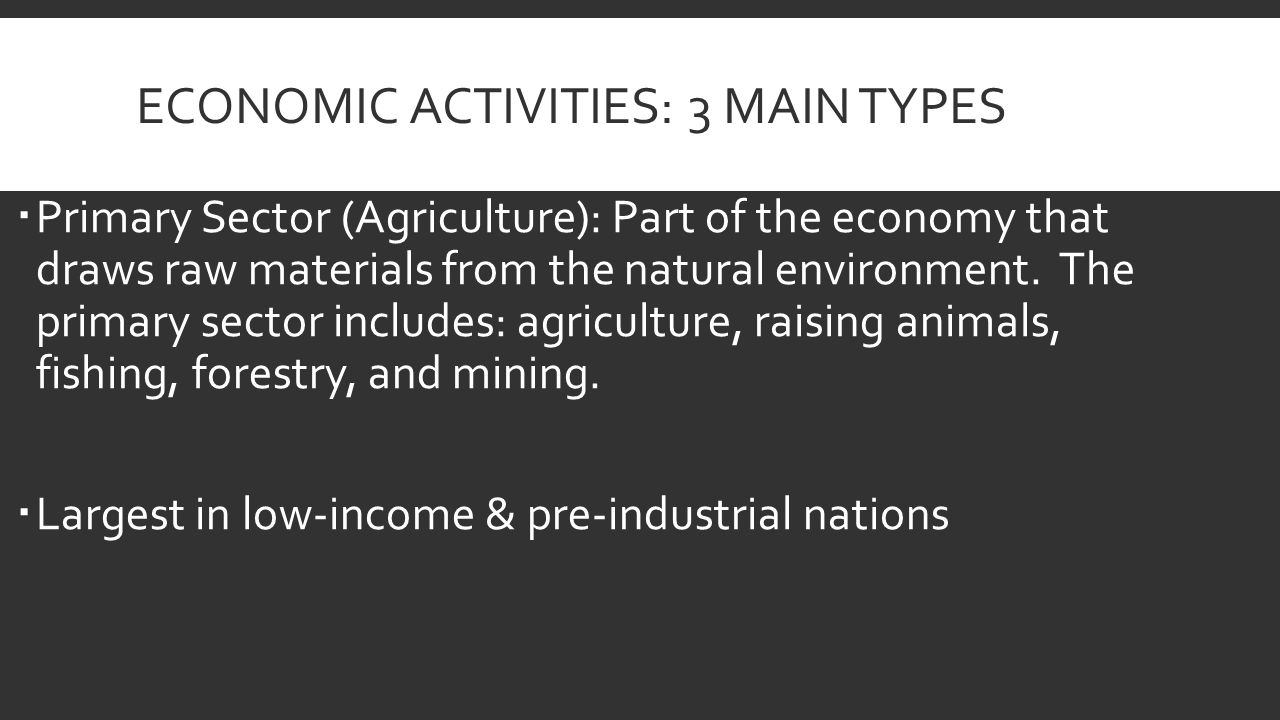 ECONOMIC ACTIVITIES: 3 MAIN TYPES  Primary Sector (Agriculture): Part of the economy that draws raw materials from the natural environment.