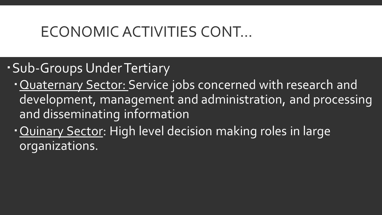 ECONOMIC ACTIVITIES CONT…  Sub-Groups Under Tertiary  Quaternary Sector: Service jobs concerned with research and development, management and administration, and processing and disseminating information  Quinary Sector: High level decision making roles in large organizations.