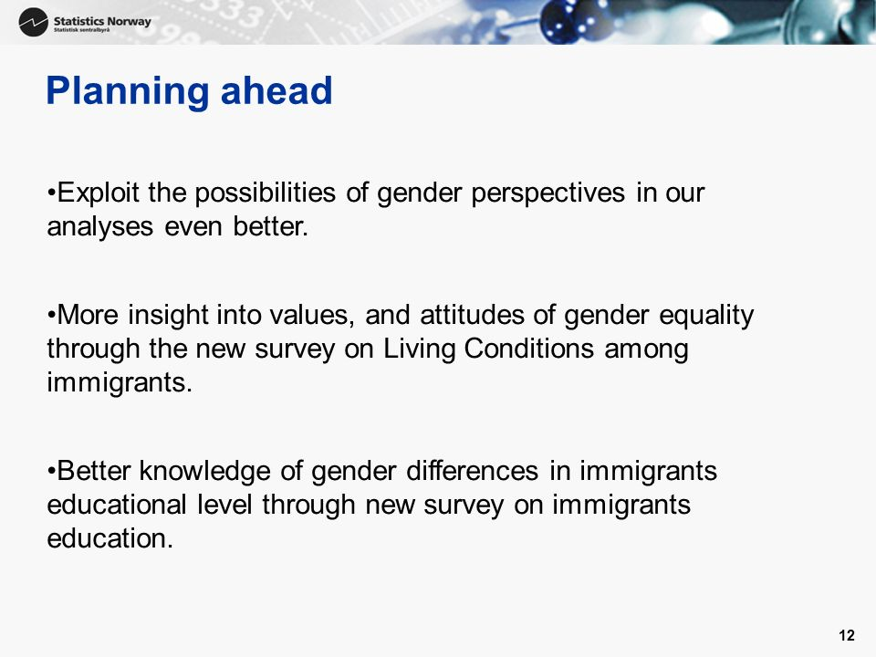 12 Planning ahead Exploit the possibilities of gender perspectives in our analyses even better.