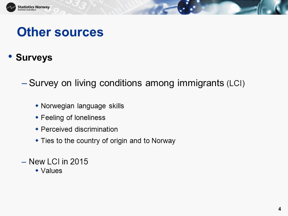 4 Other sources Surveys –Survey on living conditions among immigrants (LCI)  Norwegian language skills  Feeling of loneliness  Perceived discrimination  Ties to the country of origin and to Norway –New LCI in 2015  Values