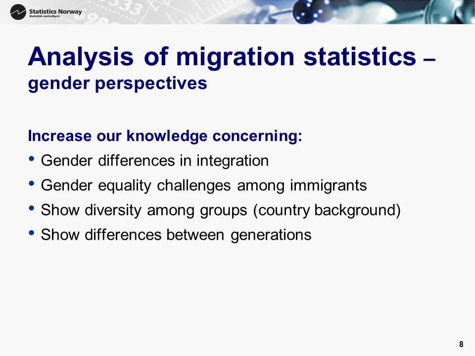 8 Analysis of migration statistics – gender perspectives Increase our knowledge concerning: Gender differences in integration Gender equality challenges among immigrants Show diversity among groups (country background) Show differences between generations