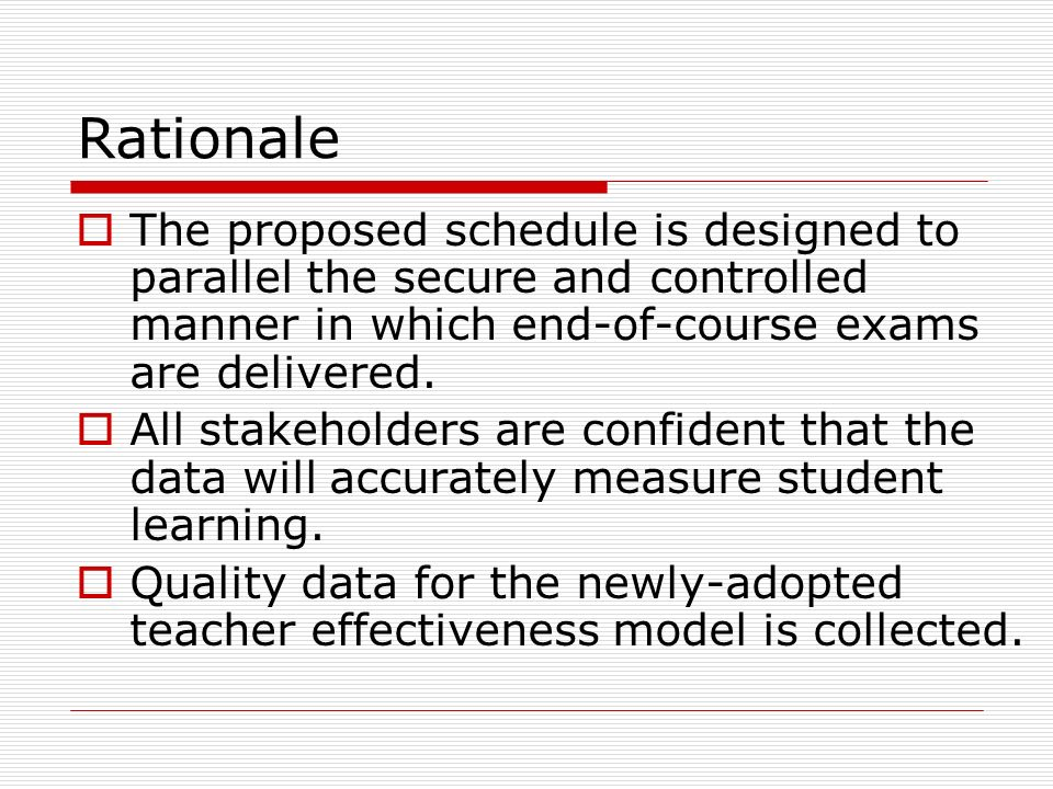 Rationale  The proposed schedule is designed to parallel the secure and controlled manner in which end-of-course exams are delivered.