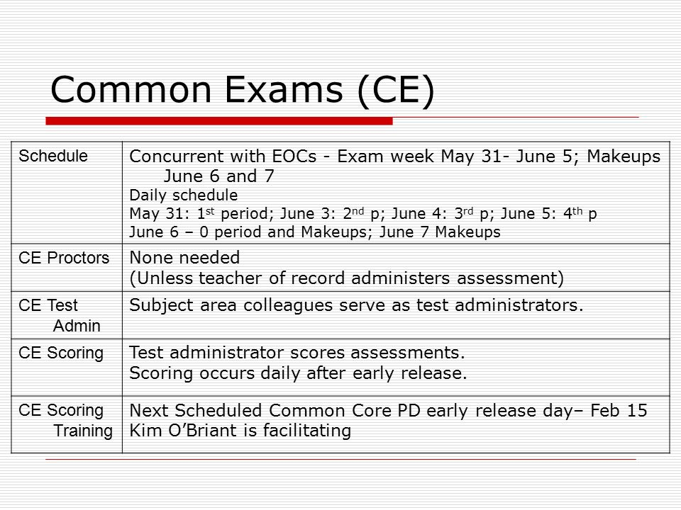 Common Exams (CE) Schedule Concurrent with EOCs - Exam week May 31- June 5; Makeups June 6 and 7 Daily schedule May 31: 1 st period; June 3: 2 nd p; June 4: 3 rd p; June 5: 4 th p June 6 – 0 period and Makeups; June 7 Makeups CE Proctors None needed (Unless teacher of record administers assessment) CE Test Admin Subject area colleagues serve as test administrators.