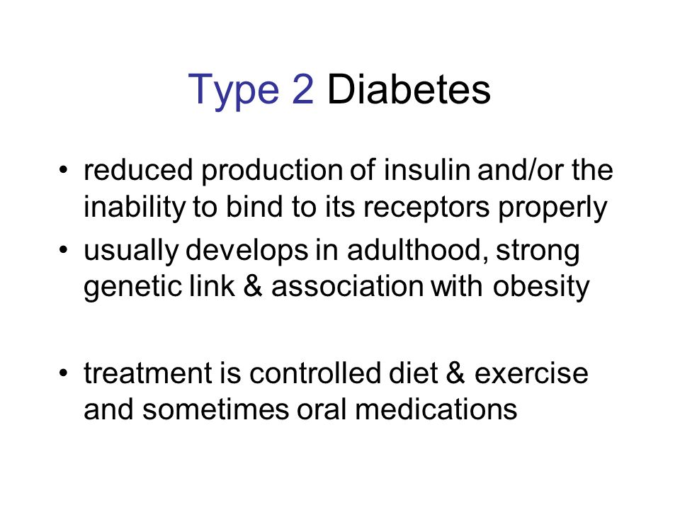 Type 2 Diabetes reduced production of insulin and/or the inability to bind to its receptors properly usually develops in adulthood, strong genetic link & association with obesity treatment is controlled diet & exercise and sometimes oral medications