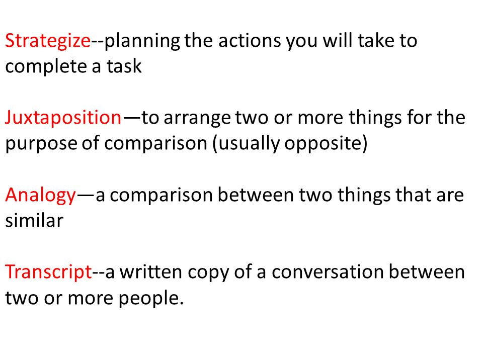 Strategize--planning the actions you will take to complete a task Juxtaposition—to arrange two or more things for the purpose of comparison (usually opposite) Analogy—a comparison between two things that are similar Transcript--a written copy of a conversation between two or more people.