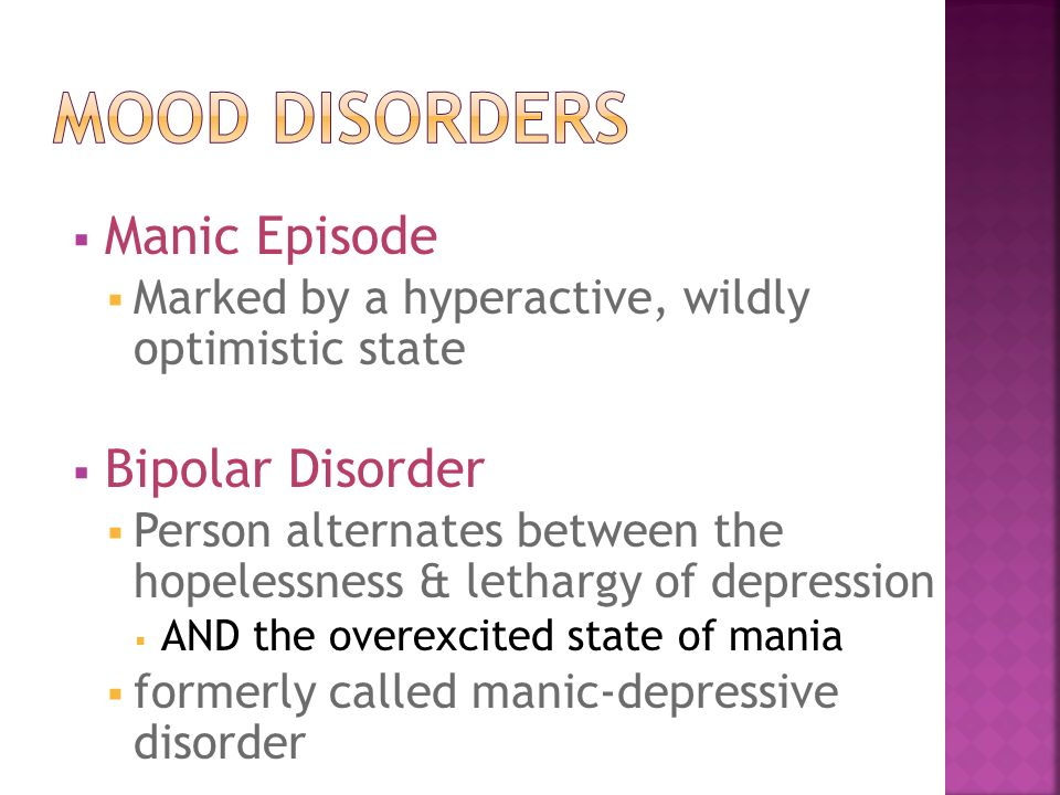  Manic Episode  Marked by a hyperactive, wildly optimistic state  Bipolar Disorder  Person alternates between the hopelessness & lethargy of depression  AND the overexcited state of mania  formerly called manic-depressive disorder