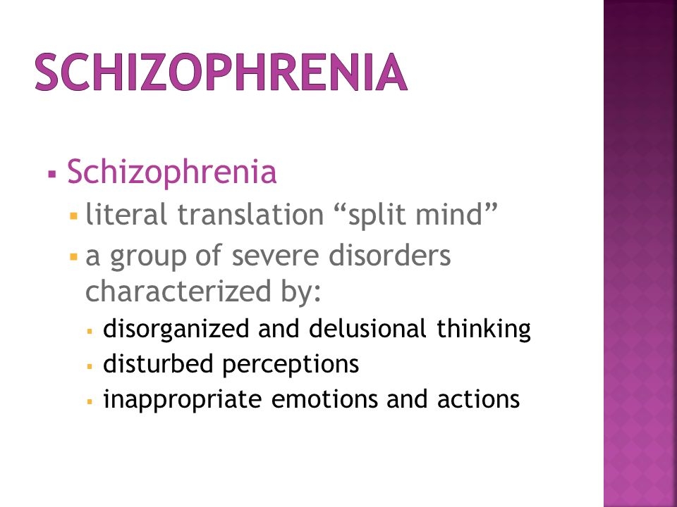  Schizophrenia  literal translation split mind  a group of severe disorders characterized by:  disorganized and delusional thinking  disturbed perceptions  inappropriate emotions and actions