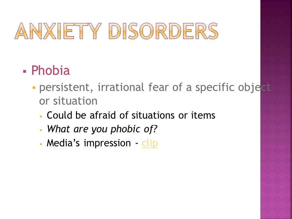  Phobia  persistent, irrational fear of a specific object or situation  Could be afraid of situations or items  What are you phobic of.