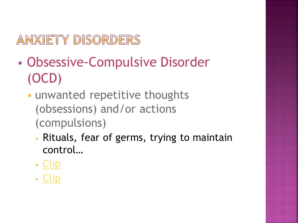  Obsessive-Compulsive Disorder (OCD)  unwanted repetitive thoughts (obsessions) and/or actions (compulsions)  Rituals, fear of germs, trying to maintain control…  Clip Clip  Clip Clip