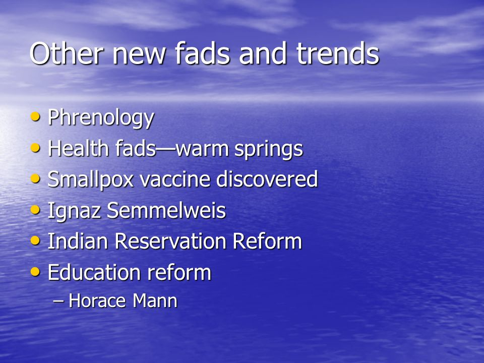 Other new fads and trends Phrenology Phrenology Health fads—warm springs Health fads—warm springs Smallpox vaccine discovered Smallpox vaccine discovered Ignaz Semmelweis Ignaz Semmelweis Indian Reservation Reform Indian Reservation Reform Education reform Education reform –Horace Mann