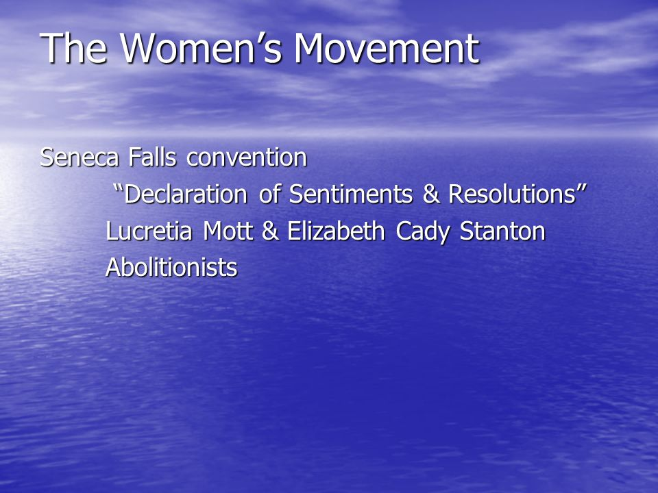 The Women's Movement Seneca Falls convention Declaration of Sentiments & Resolutions Declaration of Sentiments & Resolutions Lucretia Mott & Elizabeth Cady Stanton Abolitionists