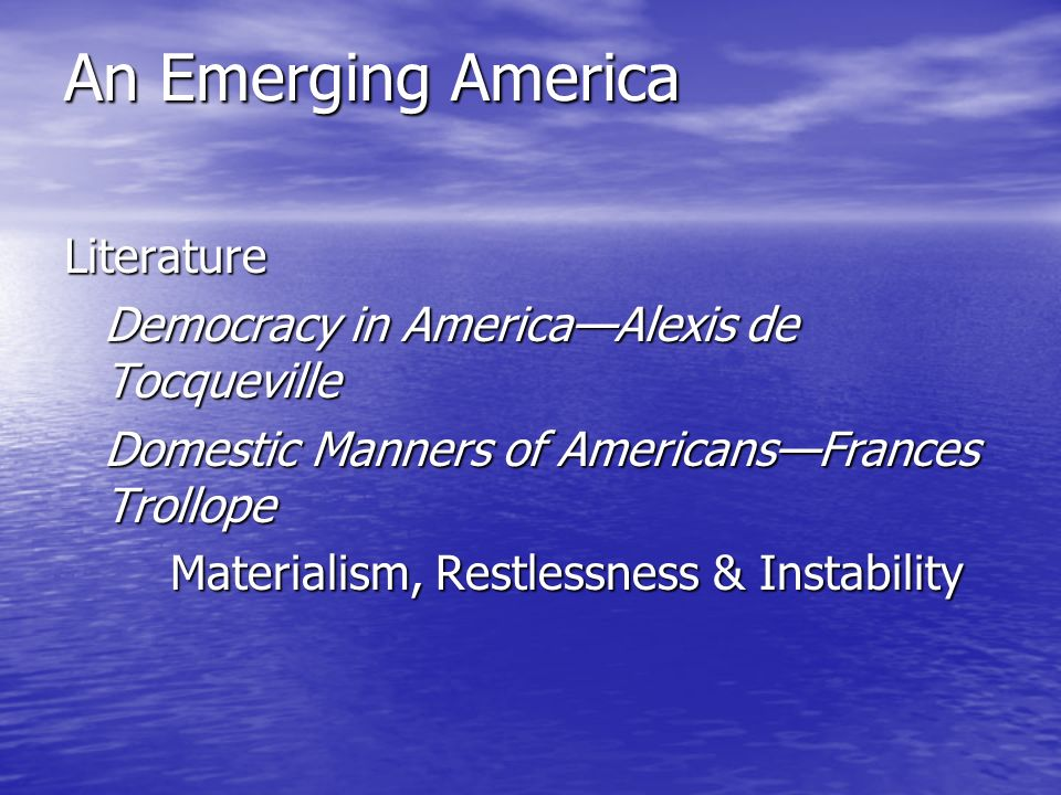 An Emerging America Literature Democracy in America—Alexis de Tocqueville Domestic Manners of Americans—Frances Trollope Materialism, Restlessness & Instability
