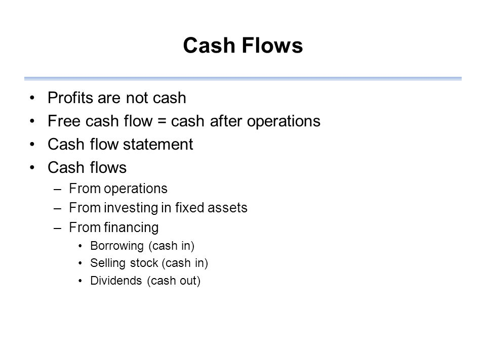 Cash Flows Profits are not cash Free cash flow = cash after operations Cash flow statement Cash flows –From operations –From investing in fixed assets –From financing Borrowing (cash in) Selling stock (cash in) Dividends (cash out)