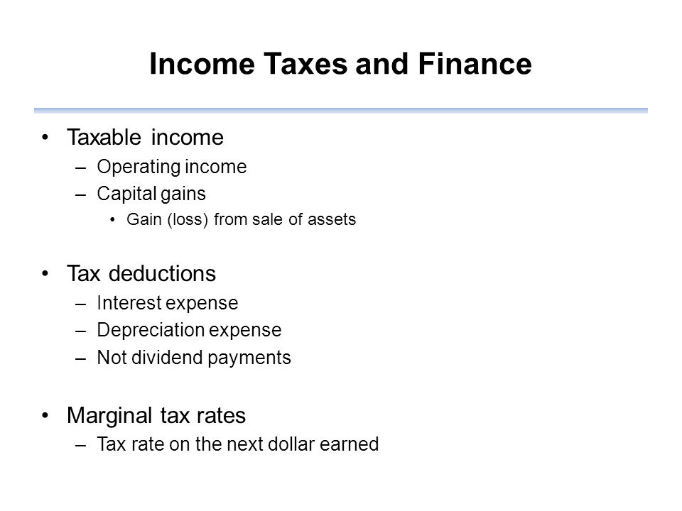 Income Taxes and Finance Taxable income –Operating income –Capital gains Gain (loss) from sale of assets Tax deductions –Interest expense –Depreciation expense –Not dividend payments Marginal tax rates –Tax rate on the next dollar earned