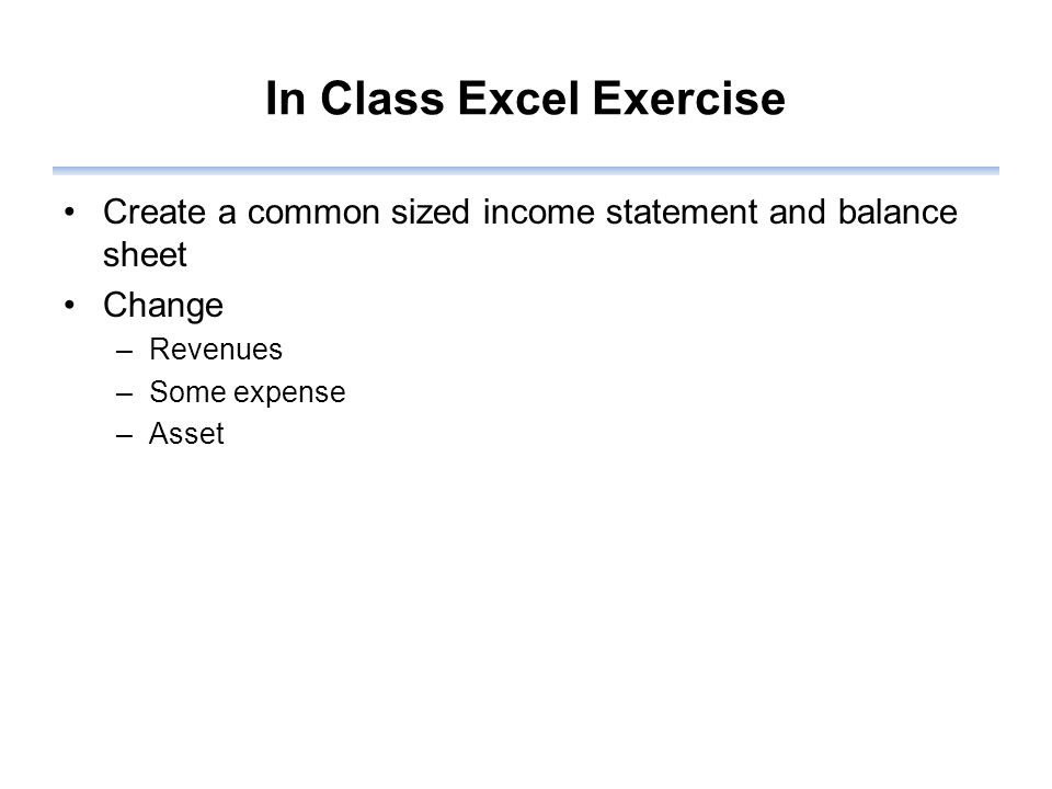 In Class Excel Exercise Create a common sized income statement and balance sheet Change –Revenues –Some expense –Asset