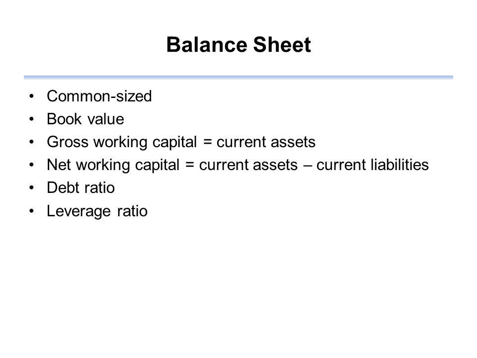 Balance Sheet Common-sized Book value Gross working capital = current assets Net working capital = current assets – current liabilities Debt ratio Leverage ratio