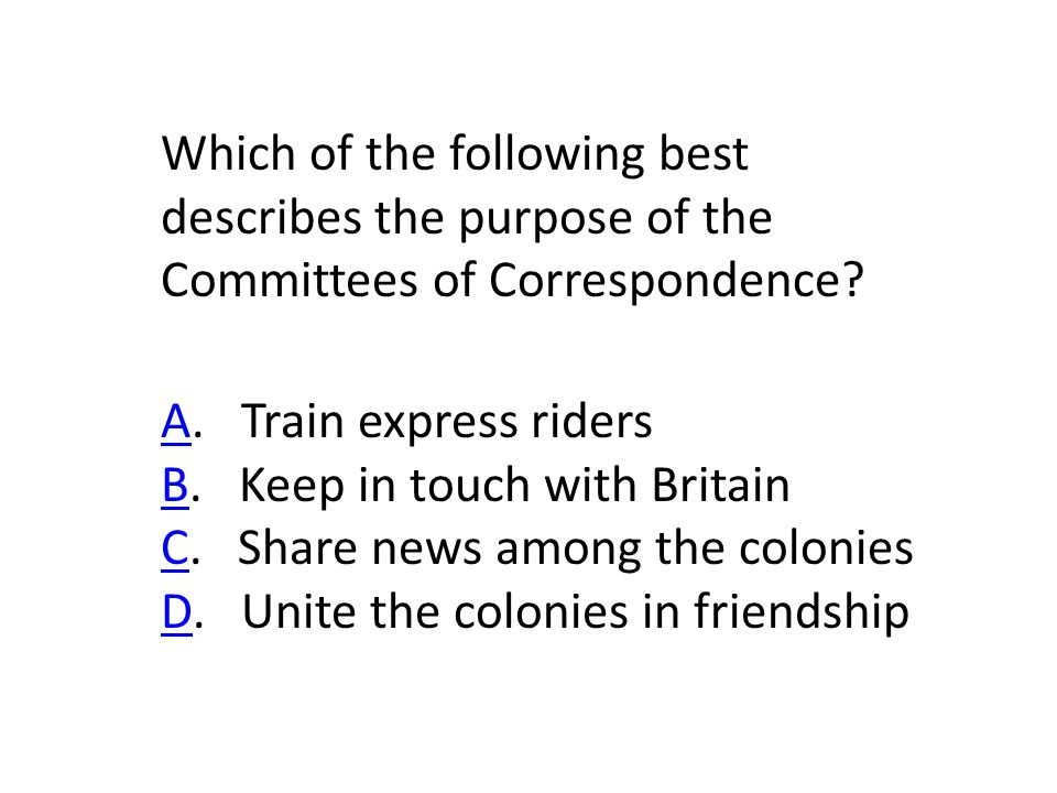 Which of the following best describes the purpose of the Committees of Correspondence.