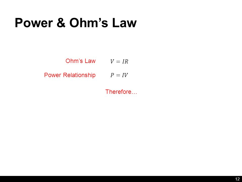 Power & Ohm's Law 12 Therefore… Ohm's Law Power Relationship