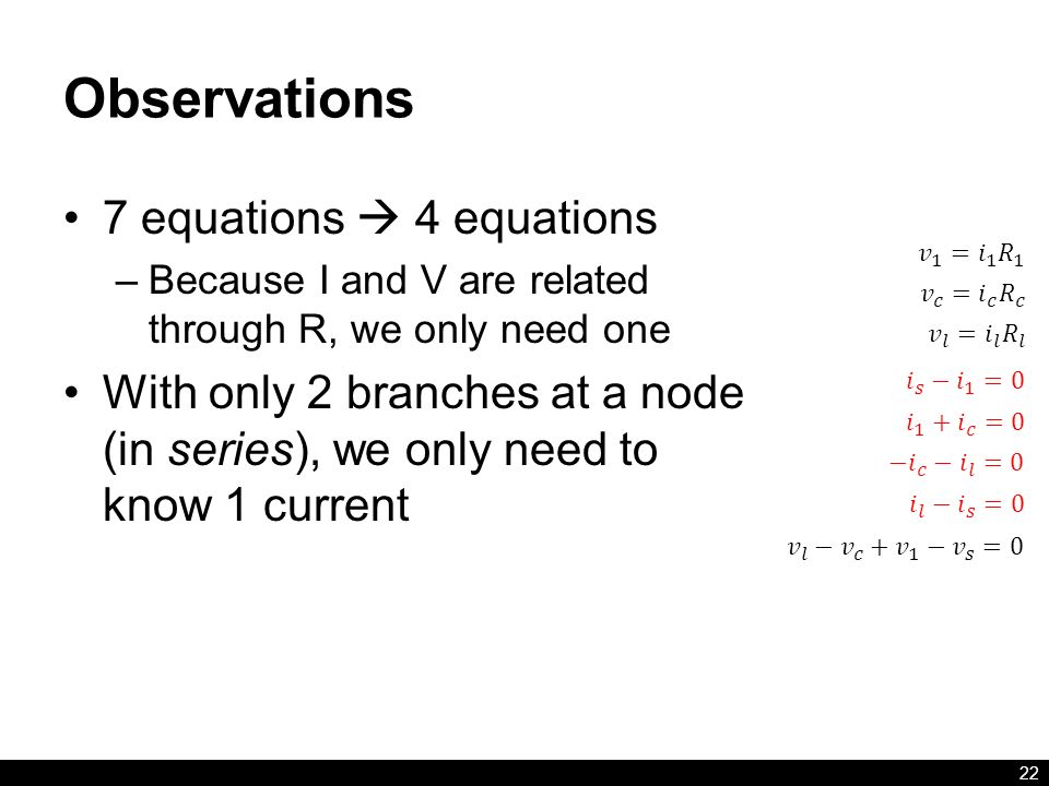 Observations 7 equations  4 equations –Because I and V are related through R, we only need one With only 2 branches at a node (in series), we only need to know 1 current 22