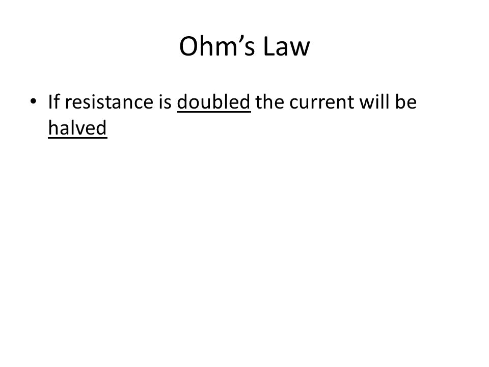 Ohm's Law If resistance is doubled the current will be halved