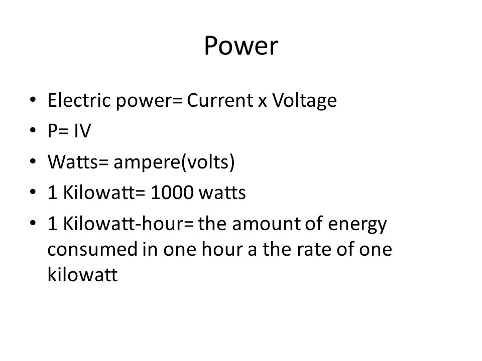 Power Electric power= Current x Voltage P= IV Watts= ampere(volts) 1 Kilowatt= 1000 watts 1 Kilowatt-hour= the amount of energy consumed in one hour a the rate of one kilowatt
