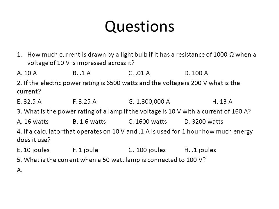 Questions 1.How much current is drawn by a light bulb if it has a resistance of 1000 Ω when a voltage of 10 V is impressed across it.