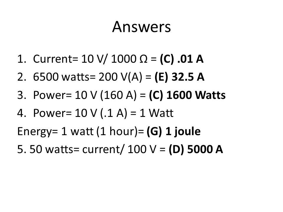 Answers 1.Current= 10 V/ 1000 Ω = (C).01 A watts= 200 V(A) = (E) 32.5 A 3.Power= 10 V (160 A) = (C) 1600 Watts 4.Power= 10 V (.1 A) = 1 Watt Energy= 1 watt (1 hour)= (G) 1 joule 5.