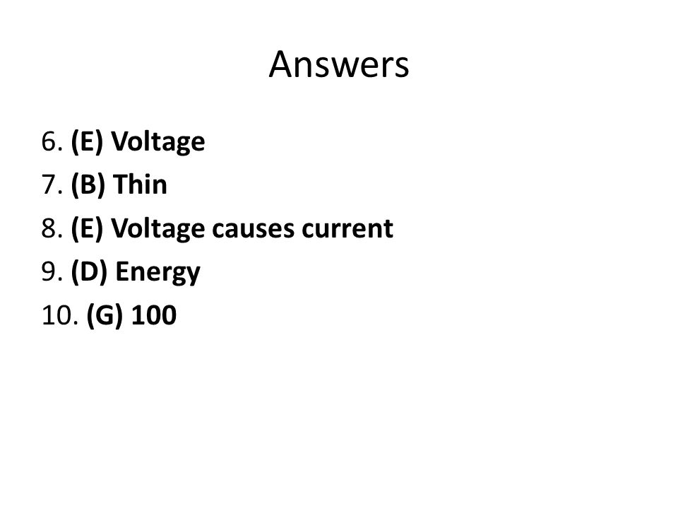 Answers 6. (E) Voltage 7. (B) Thin 8. (E) Voltage causes current 9. (D) Energy 10. (G) 100