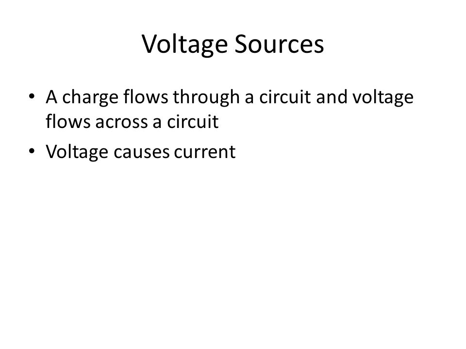 Voltage Sources A charge flows through a circuit and voltage flows across a circuit Voltage causes current