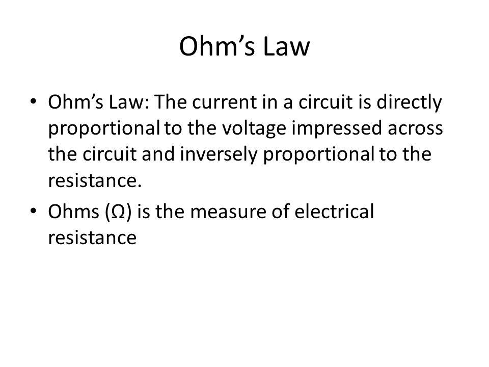 Ohm's Law Ohm's Law: The current in a circuit is directly proportional to the voltage impressed across the circuit and inversely proportional to the resistance.