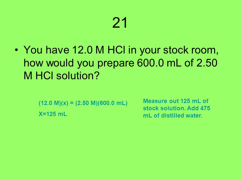 21 You have 12.0 M HCl in your stock room, how would you prepare mL of 2.50 M HCl solution.