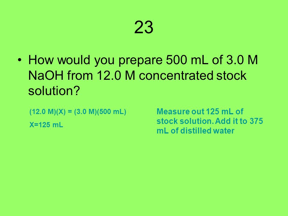 23 How would you prepare 500 mL of 3.0 M NaOH from 12.0 M concentrated stock solution.
