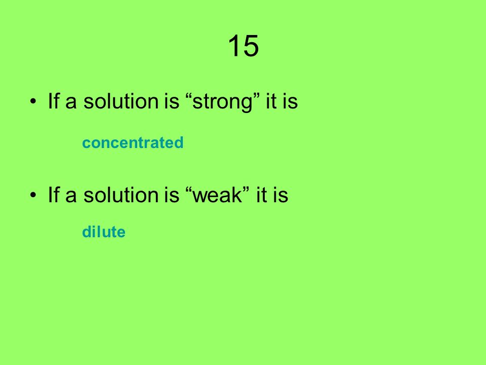 15 If a solution is strong it is If a solution is weak it is concentrated dilute